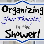 Organizing Your Thoughts…in the Shower